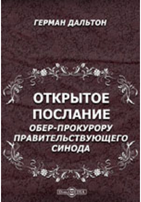 Открытое послание обер-прокурору Правительствующего синода, действительному тайному советнику К.П. Победоносцеву от Германа Дальтона [о свободе совести в России]: духовно-просветительское издание