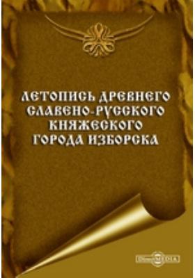 Летопись древнего славено-русского княжеского города Изборска: монография
