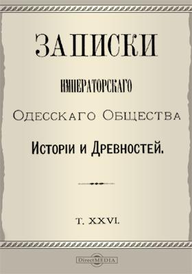 Записки Императорского Одесского Общества истории и древностей. Т. 26
