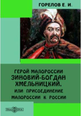 Герой Малороссии Зиновий Богдан-Хмельницкий, или Присоединение Малороссии к России
