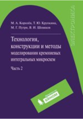 Технология, конструкции и методы моделирования кремниевых интегральных микросхем : в 2-х ч, Ч. 2