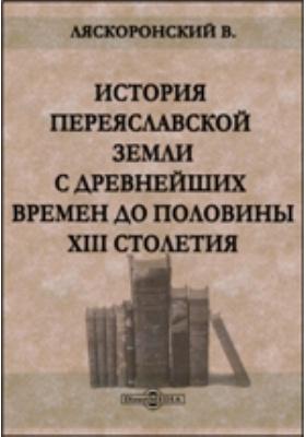 История Переяславльской земли с древнейших времен до половины XIII столетия: монография
