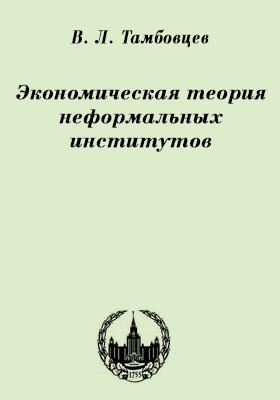 Экономическая теория неформальных институтов: монография