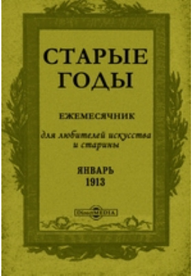 Старые годы : Ежемесячник, для любителей искусства и старины: журнал. 1913. Январь
