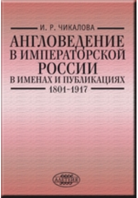 Англоведение в императорской России в именах и публикациях (1801–1917)