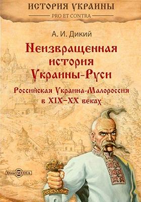 Неизвращенная история Украины-Руси. Том II. Российская Украина-Малороссия в XIX-XX веках