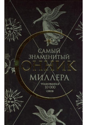 Самый знаменитый сонник Миллера = Ten Thousand Dreams Interpreted or Whats'in a Dreams. A Scientific and Practical Exposition : Толкования 10000 снов