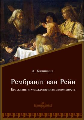 Рембрандт ван Рейн. Его жизнь и художественная деятельность: документально-художественная литература