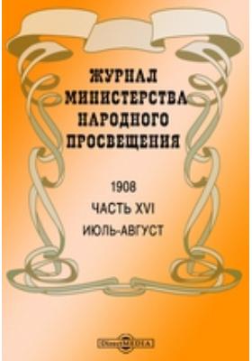 Журнал Министерства Народного Просвещения. 1908. Июль-август, Ч. 16