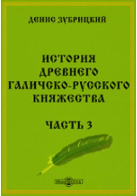 История древнего Галичско-русского княжества: монография, Ч. 3
