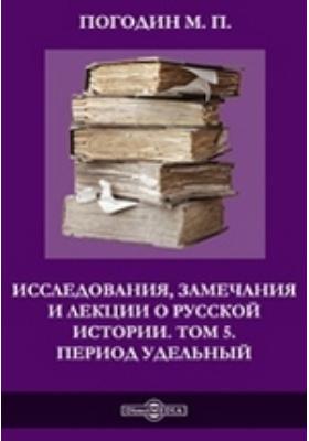 Исследования, замечания и лекции о русской истории. Т. 5. Период удельный