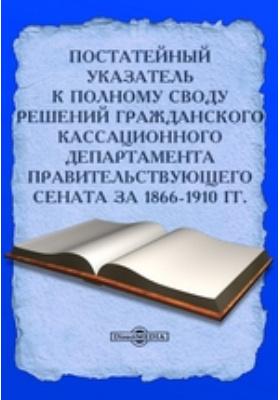 Постатейный указатель к Полному своду решений Гражданского Кассационного Департамента Правительствующего Сената за 1866-1910 гг