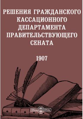 Решения гражданского кассационного департамента Правительствующего Сената. 1907