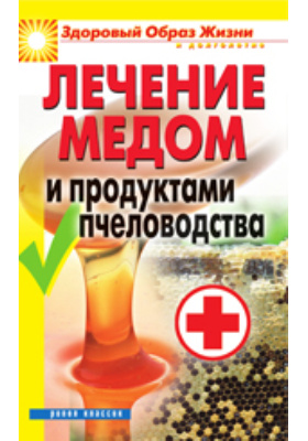 Лечение медом и продуктами пчеловодства: научно-популярное издание