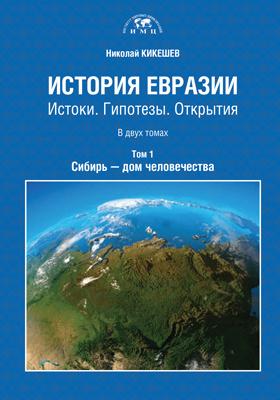 История Евразии : истоки. Гипотезы. Открытия: монография : в 2 томах. Том 1. Сибирь - дом человечества