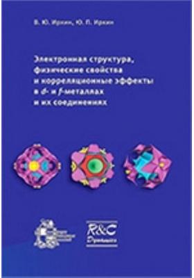 Электронная структура, физические свойства и корреляционные эффекты в d- и f -металлах и их соединениях