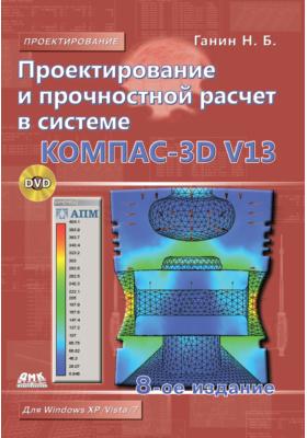 Проектирование и прочностной расчет в системе КОМПАС-3D V13: самоучитель