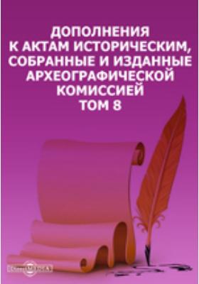 Дополнения к Актам историческим, собранные и изданные Археографической комиссией. Т. 8