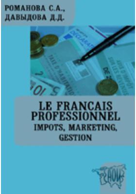 Le Français Professionnel. Impôts, Marketing, Gestion: учебное пособие