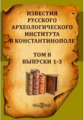 Известия Русского археологического института в Константинополе: журнал. 1903. Т. 8, Выпуски 1-3