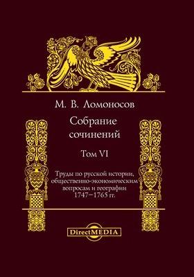 Собрание сочинений : в 11 т. Т. VI. Труды по русской истории, общественно-экономическим вопросам и географии 1747—1765 гг