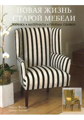 Новая жизнь старой мебели = New Upholstery : Техника. Материалы. Приемы обивки