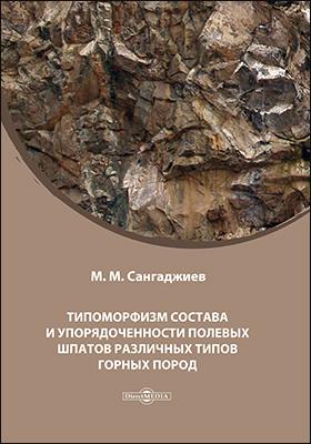 Типоморфизм состава и упорядоченности полевых шпатов различных типов горных пород: монография