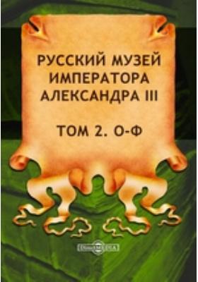 Русский музей императора Александра III: документально-художественная литература. Том 2. О-Ф
