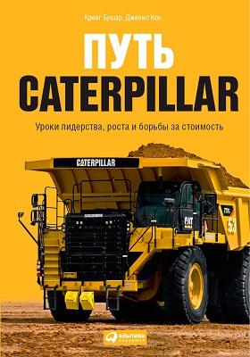 Путь Caterpillar : уроки лидерства, роста и борьбы за стоимость
