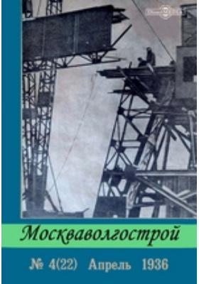 Москваволгострой: журнал. 1936. № 4 (22). Апрель