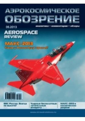 Аэрокосмическое обозрение = Aerospace review : аналитика, комментарии, обзоры: информационно-аналитический журнал. 2013. № 6(67)