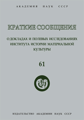 Краткие сообщения о докладах и полевых исследованиях Института истории материальной культуры. Вып. 61