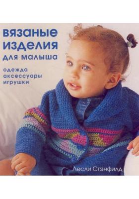 Вязаные изделия для малыша = Adorable Crochet for Babies and Toddlers : Одежда, аксессуары, игрушки