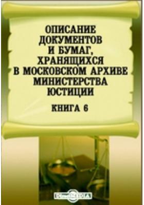 Описание документов и бумаг, хранящихся в Московском архиве Министерства юстиции. Книга 6