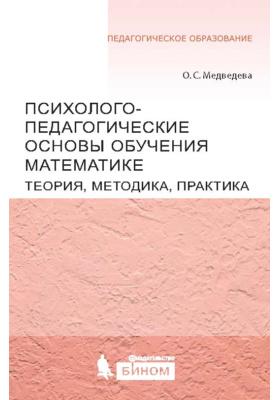 Психолого-педагогические основы обучения математике : Теория, методика, практика: пособие
