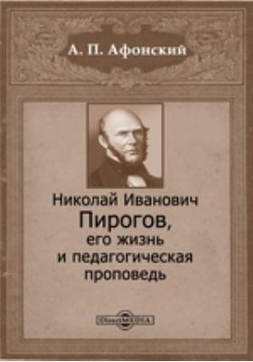 Николай Иванович Пирогов, его жизнь и педагогическая проповедь: документально-художественная