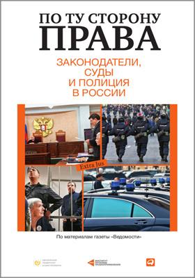 По ту сторону права : законодатели, суды и полиция в России: сборник статей