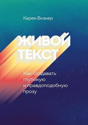 Живой текст : как создавать глубокую и правдоподобную прозу: научно-популярное издание