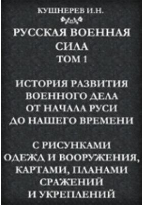 Русская военная сила. Т. 1. История развития военного дела от начала Руси до нашего времени