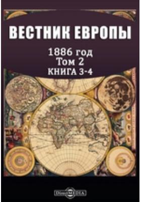 Вестник Европы: журнал. 1886. Т. 2, Книга 3-4, Март-апрель