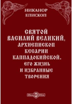 Святой Василий Великий, архиепископ Кесарии Каппадокийской. Его жизнь и избранные творения: документально-художественная литература