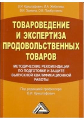 Товароведение и экспертиза продовольственных товаров. Методические рекомендации по подготовке и защите выпускной квалификационной работы: учебное пособие