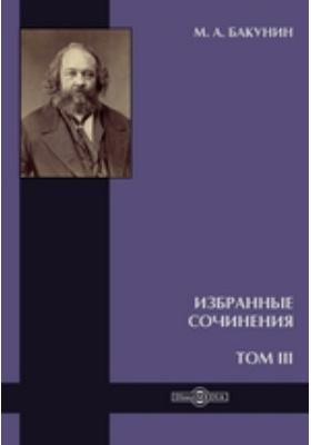 Избранные сочинения. Т. III. Федерализм, Социолизм и Антитеологизм
