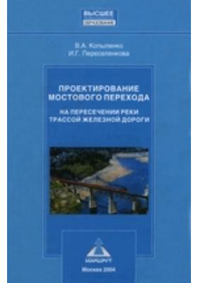 Проектирование мостового перехода на пересечении реки трассой железной дороги: учебное пособие