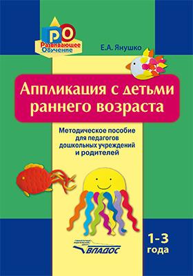 Аппликация с детьми раннего возраста. 1–3 года : методическое пособие для педагогов дошкольных учреждений и родителей