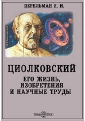 Циолковский. Его жизнь, изобретения и научные труды: научно-популярное издание