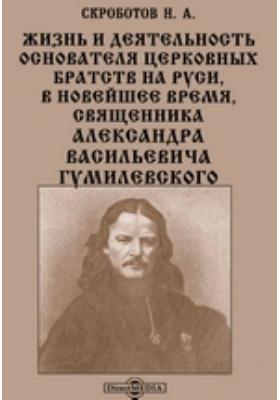 Жизнь и деятельность основателя церковных братств на Руси, в новейшее время, священника Александра Васильевича Гумилевского