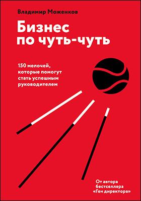 Бизнес по чуть-чуть : 150 мелочей, которые помогут стать успешным руководителем: научно-популярное издание