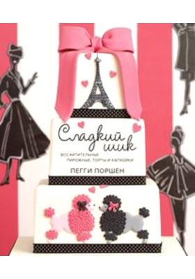 Сладкий шик = Cake Chic : Восхитительные пирожные, торты и капкейки