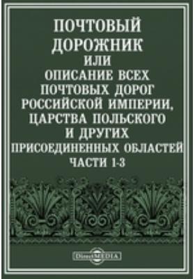 Почтовый дорожник или Описание всех почтовых дорог Российской империи, царства Польского и других присоединенных областей, Ч. 1-3